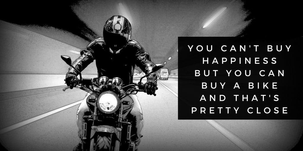 Black and white picture of someone riding a motorcycle with the quote you can't buy happiness but you can  buy a bike and that's pretty close